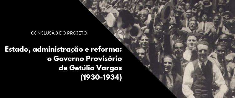 Conclusão do projeto Estado, administração e reforma: o Governo Provisório de Getúlio Vargas (1930-1934)
